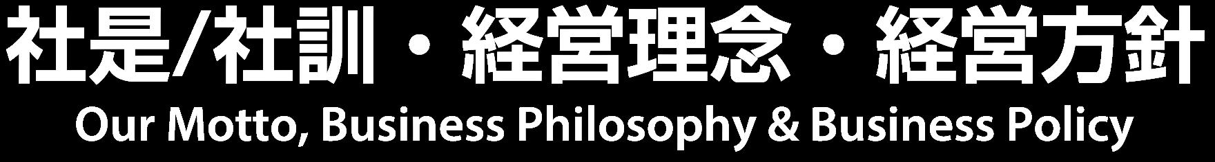 社是/社訓・経営理念・経営方針 Our Motto, Business Philosophy & Business Policy